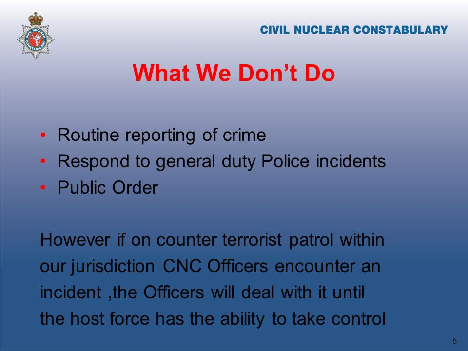 What We Dont Do Routine reporting of crime Respond to general duty Police incidents Public Order However if on counter terrorist patrol within our jurisdiction CNC Officers encounter an incident,the Officers will deal with it until the host force has the ability to take control 6