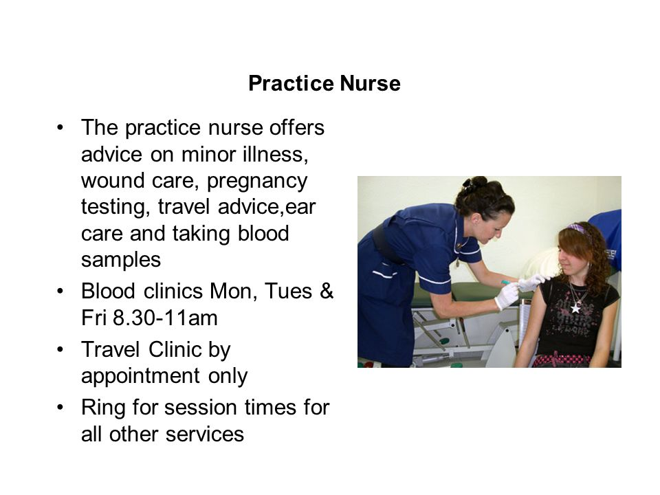 Practice Nurse The practice nurse offers advice on minor illness, wound care, pregnancy testing, travel advice,ear care and taking blood samples Blood clinics Mon, Tues & Fri 8.30-11am Travel Clinic by appointment only Ring for session times for all other services
