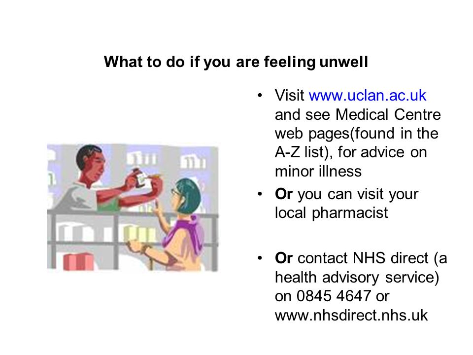 What to do if you are feeling unwell Visit www.uclan.ac.uk and see Medical Centre web pages(found in the A-Z list), for advice on minor illness Or you can visit your local pharmacist Or contact NHS direct (a health advisory service) on 0845 4647 or www.nhsdirect.nhs.uk