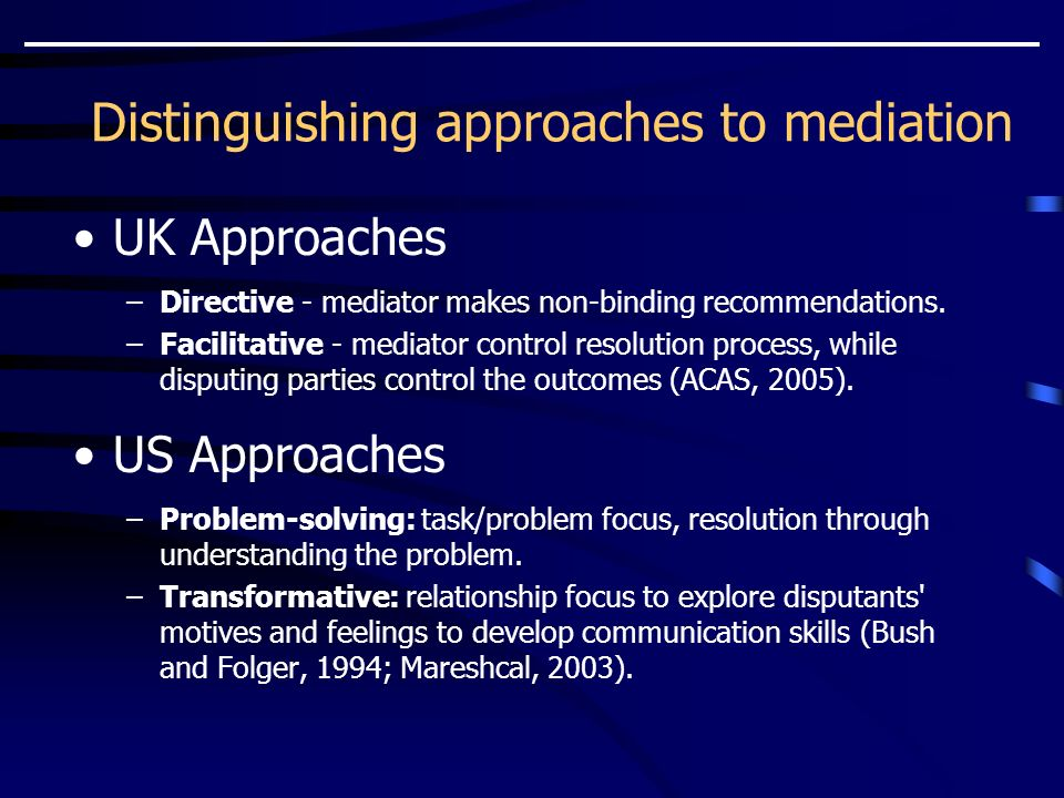 Distinguishing approaches to mediation UK Approaches –Directive - mediator makes non-binding recommendations.