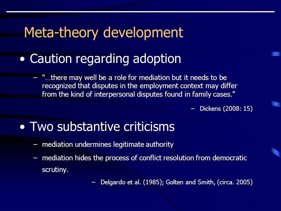 Meta-theory development Caution regarding adoption – …there may well be a role for mediation but it needs to be recognized that disputes in the employment context may differ from the kind of interpersonal disputes found in family cases. –Dickens (2008: 15) Two substantive criticisms –mediation undermines legitimate authority –mediation hides the process of conflict resolution from democratic scrutiny.