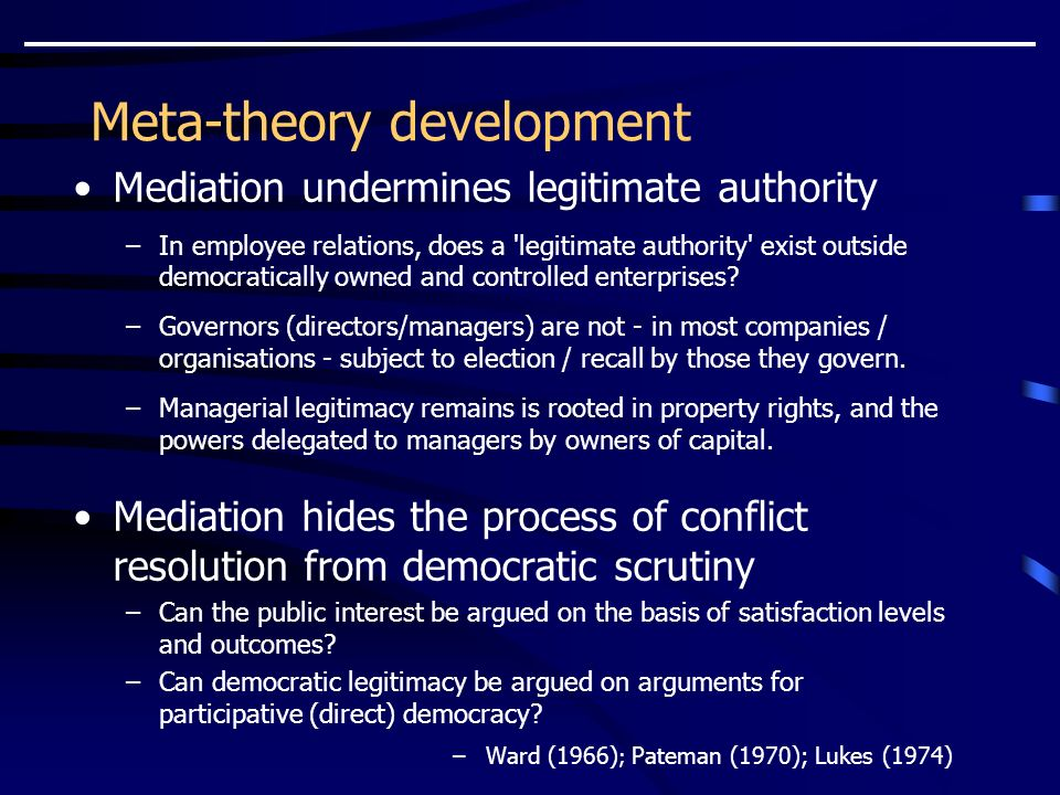 Meta-theory development Mediation undermines legitimate authority –In employee relations, does a legitimate authority exist outside democratically owned and controlled enterprises.