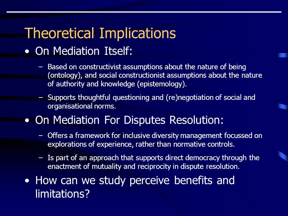Theoretical Implications On Mediation Itself: –Based on constructivist assumptions about the nature of being (ontology), and social constructionist assumptions about the nature of authority and knowledge (epistemology).