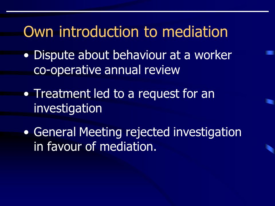 Own introduction to mediation Dispute about behaviour at a worker co-operative annual review Treatment led to a request for an investigation General Meeting rejected investigation in favour of mediation.