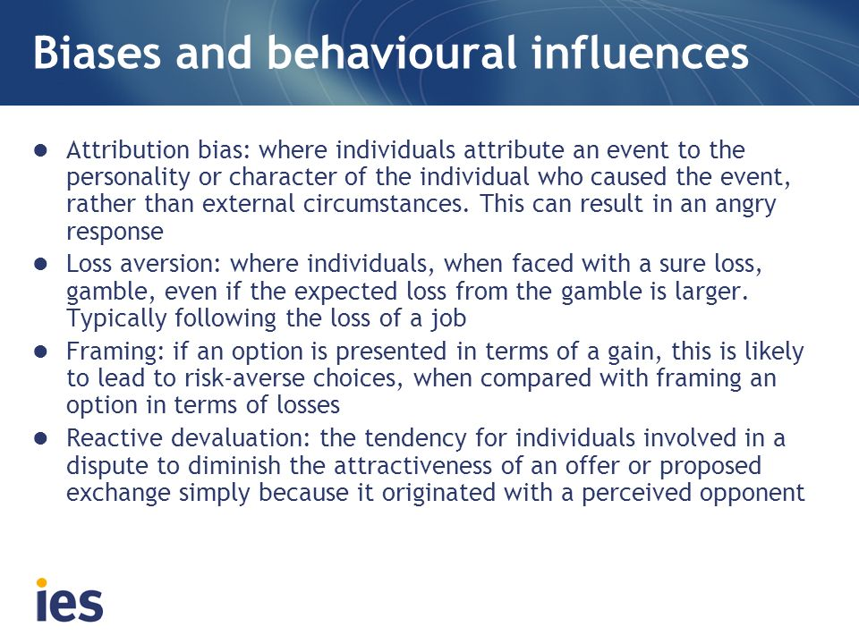 Biases and behavioural influences Attribution bias: where individuals attribute an event to the personality or character of the individual who caused the event, rather than external circumstances.