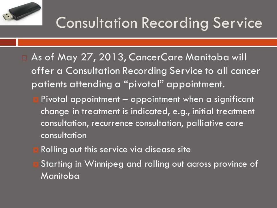 Consultation Recording Service As of May 27, 2013, CancerCare Manitoba will offer a Consultation Recording Service to all cancer patients attending a pivotal appointment.