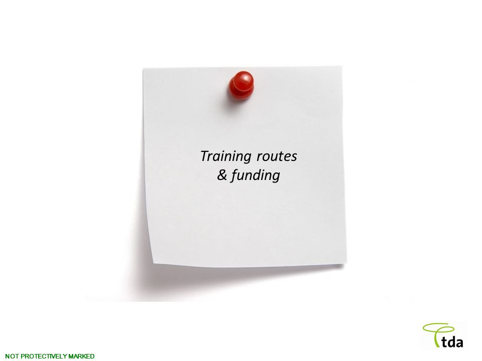 NOT PROTECTIVELY MARKED Training routes & funding