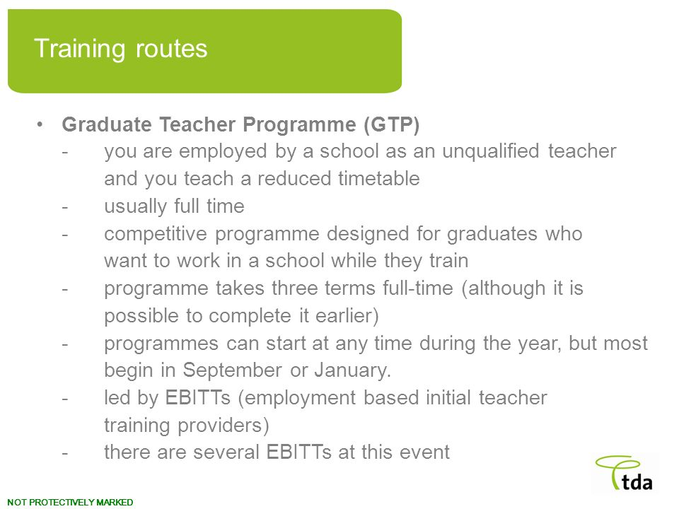 NOT PROTECTIVELY MARKED Graduate Teacher Programme (GTP) -you are employed by a school as an unqualified teacher and you teach a reduced timetable -usually full time -competitive programme designed for graduates who want to work in a school while they train -programme takes three terms full-time (although it is possible to complete it earlier) -programmes can start at any time during the year, but most begin in September or January.