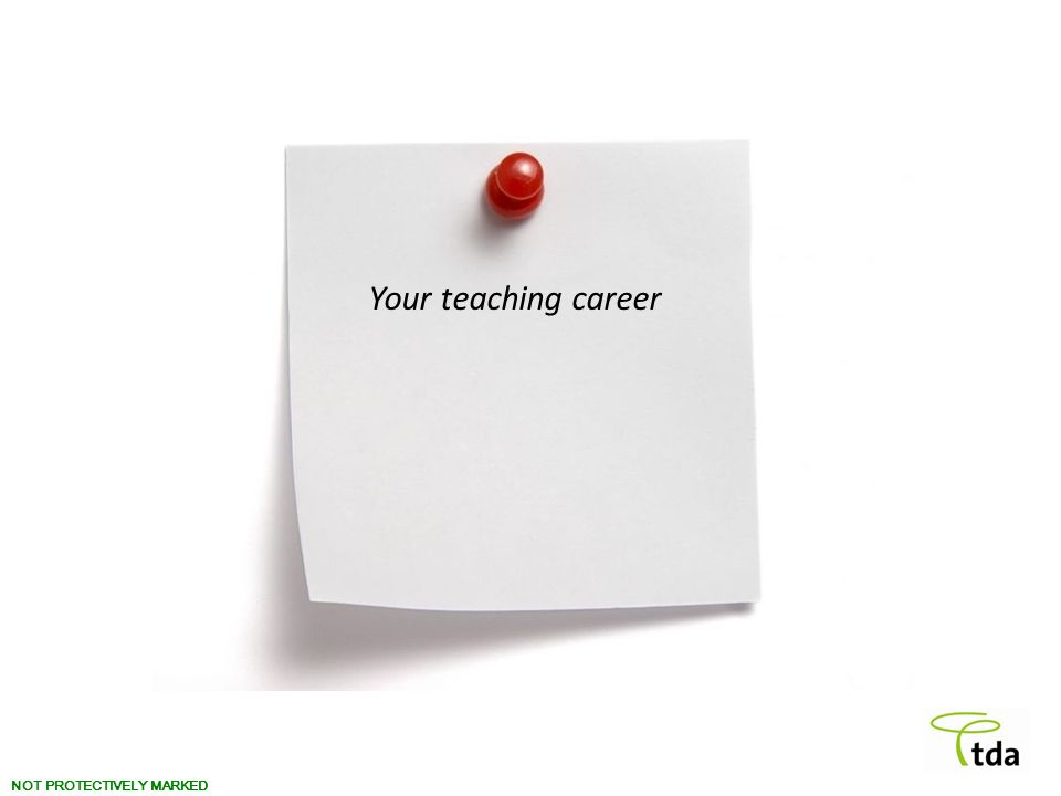 NOT PROTECTIVELY MARKED Your teaching career