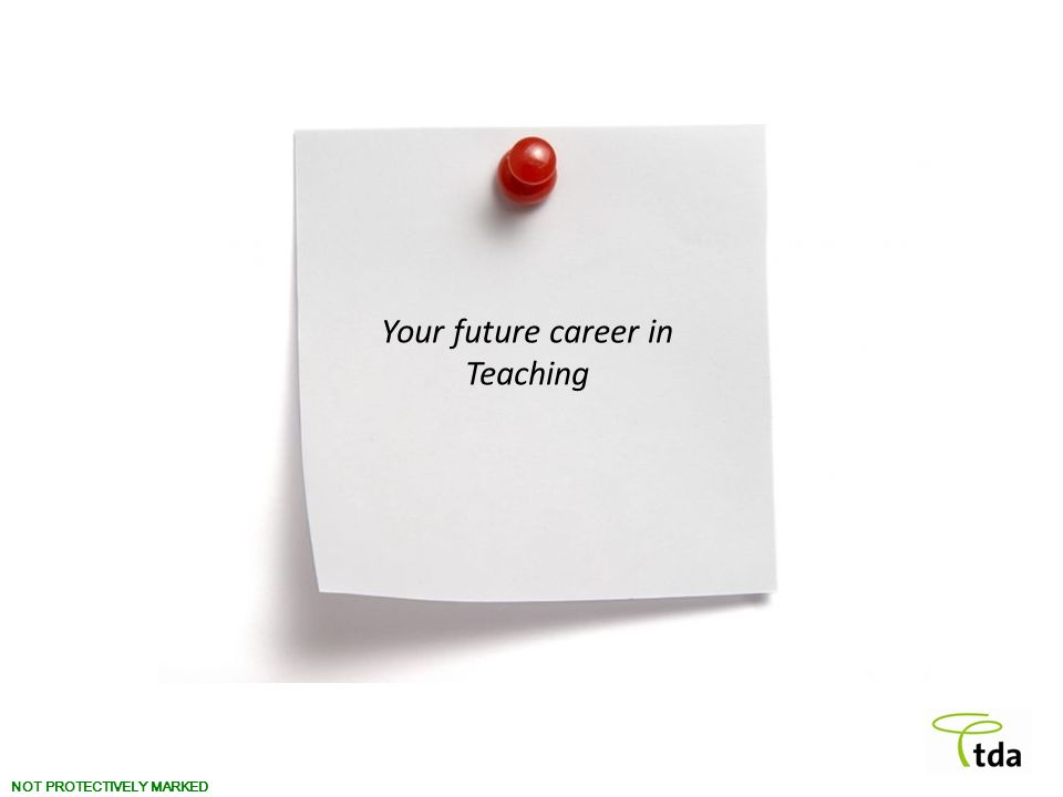 NOT PROTECTIVELY MARKED Your future career in Teaching