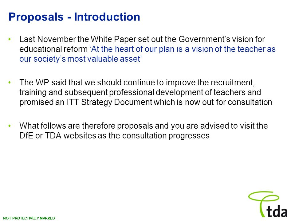 NOT PROTECTIVELY MARKED Proposals - Introduction Last November the White Paper set out the Governments vision for educational reform At the heart of our plan is a vision of the teacher as our societys most valuable asset The WP said that we should continue to improve the recruitment, training and subsequent professional development of teachers and promised an ITT Strategy Document which is now out for consultation What follows are therefore proposals and you are advised to visit the DfE or TDA websites as the consultation progresses