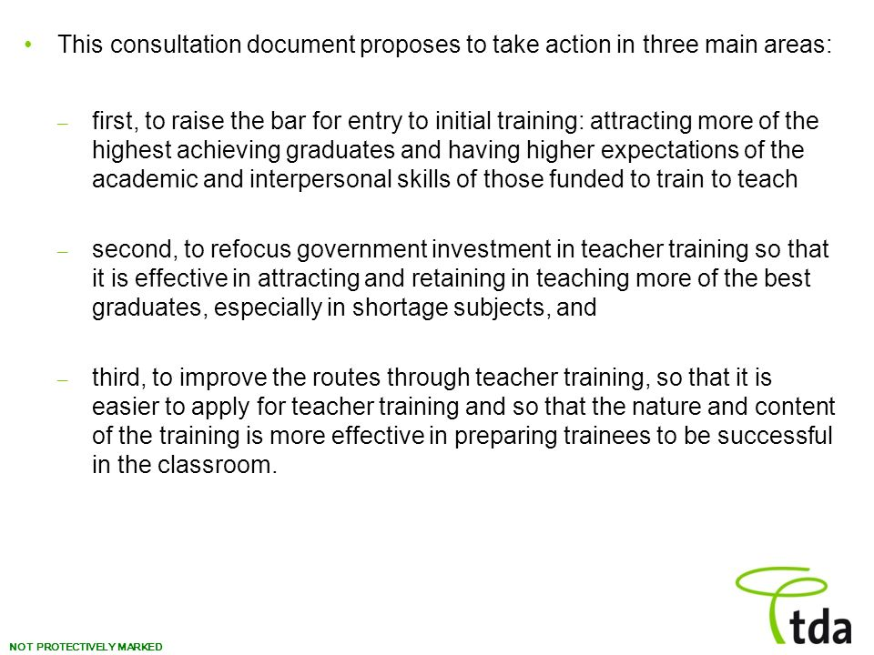 NOT PROTECTIVELY MARKED This consultation document proposes to take action in three main areas: – first, to raise the bar for entry to initial training: attracting more of the highest achieving graduates and having higher expectations of the academic and interpersonal skills of those funded to train to teach – second, to refocus government investment in teacher training so that it is effective in attracting and retaining in teaching more of the best graduates, especially in shortage subjects, and – third, to improve the routes through teacher training, so that it is easier to apply for teacher training and so that the nature and content of the training is more effective in preparing trainees to be successful in the classroom.