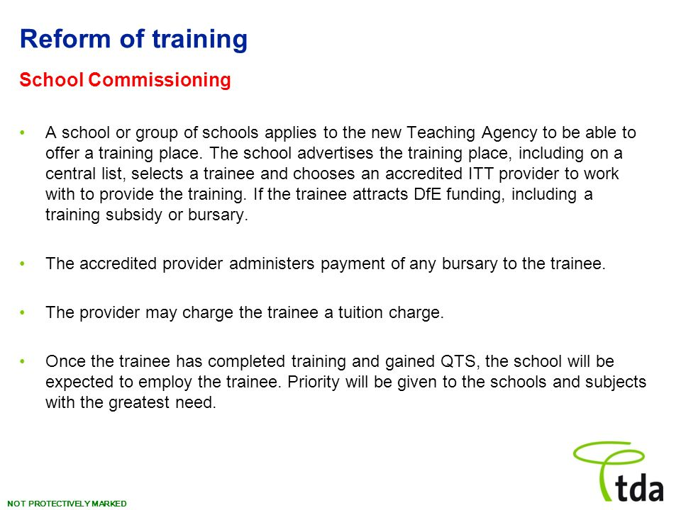 NOT PROTECTIVELY MARKED Reform of training School Commissioning A school or group of schools applies to the new Teaching Agency to be able to offer a training place.