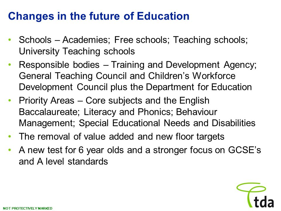 NOT PROTECTIVELY MARKED Changes in the future of Education Schools – Academies; Free schools; Teaching schools; University Teaching schools Responsible bodies – Training and Development Agency; General Teaching Council and Childrens Workforce Development Council plus the Department for Education Priority Areas – Core subjects and the English Baccalaureate; Literacy and Phonics; Behaviour Management; Special Educational Needs and Disabilities The removal of value added and new floor targets A new test for 6 year olds and a stronger focus on GCSEs and A level standards