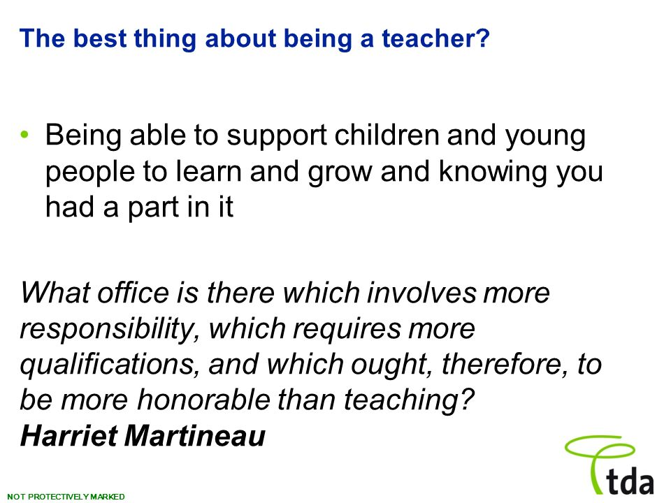 NOT PROTECTIVELY MARKED The best thing about being a teacher? Being able to support children and young people to learn and grow and knowing you had a