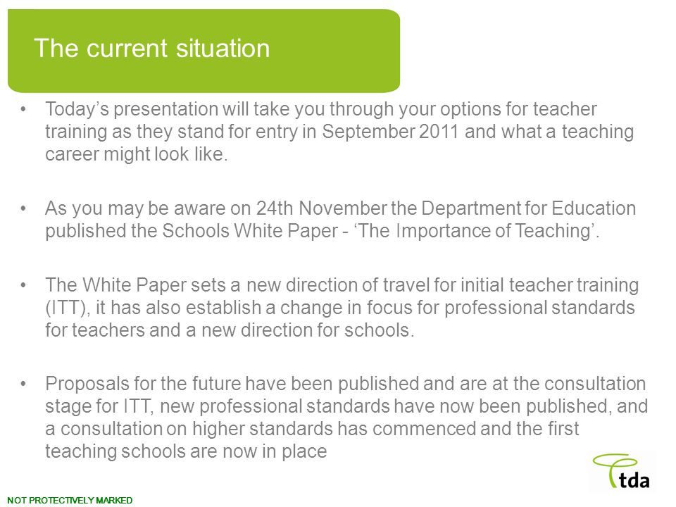 NOT PROTECTIVELY MARKED Todays presentation will take you through your options for teacher training as they stand for entry in September 2011 and what