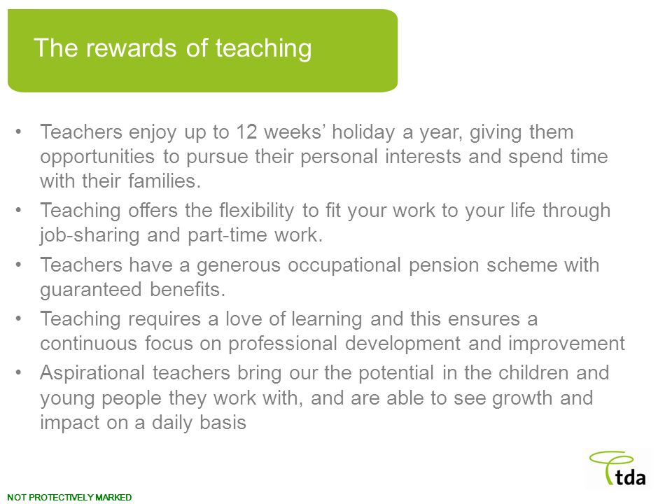 NOT PROTECTIVELY MARKED Teachers enjoy up to 12 weeks holiday a year, giving them opportunities to pursue their personal interests and spend time with