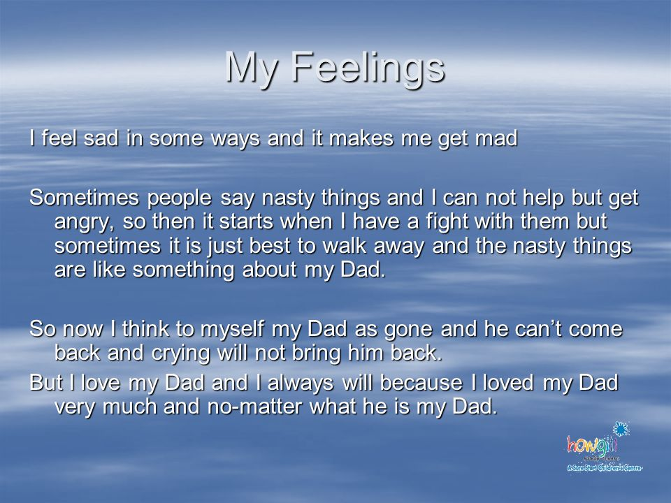 My Feelings I feel sad in some ways and it makes me get mad Sometimes people say nasty things and I can not help but get angry, so then it starts when I have a fight with them but sometimes it is just best to walk away and the nasty things are like something about my Dad.