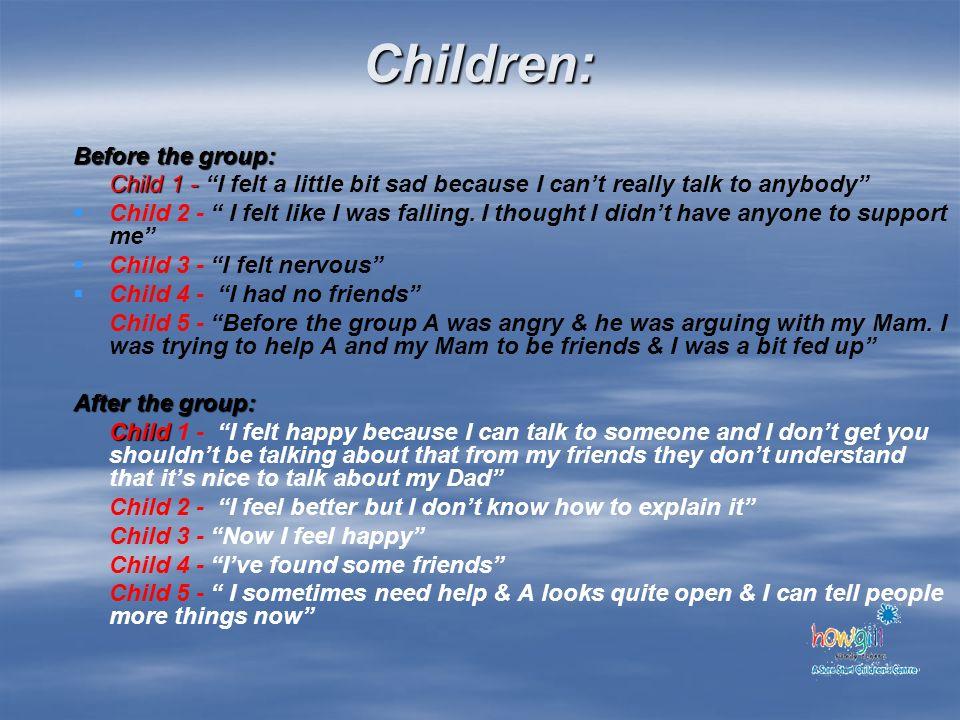 Children: Before the group: Child 1 - Child 1 - I felt a little bit sad because I cant really talk to anybody Child 2 - I felt like I was falling. I t