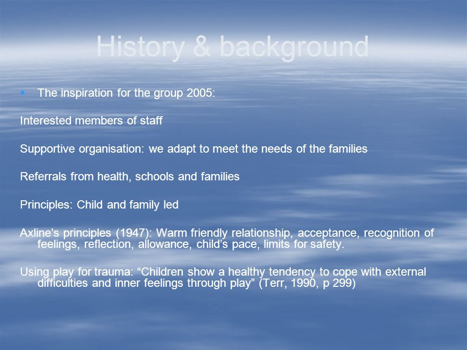 History & background The inspiration for the group 2005: Interested members of staff Supportive organisation: we adapt to meet the needs of the families Referrals from health, schools and families Principles: Child and family led Axlines principles (1947): Warm friendly relationship, acceptance, recognition of feelings, reflection, allowance, childs pace, limits for safety.