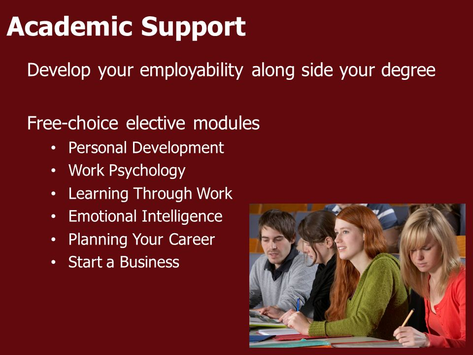 Academic Support Develop your employability along side your degree Free-choice elective modules Personal Development Work Psychology Learning Through