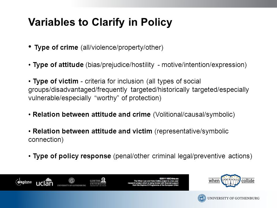 Variables to Clarify in Policy Type of crime (all/violence/property/other) Type of attitude (bias/prejudice/hostility - motive/intention/expression) Type of victim - criteria for inclusion (all types of social groups/disadvantaged/frequently targeted/historically targeted/especially vulnerable/especially worthy of protection) Relation between attitude and crime (Volitional/causal/symbolic) Relation between attitude and victim (representative/symbolic connection) Type of policy response (penal/other criminal legal/preventive actions)