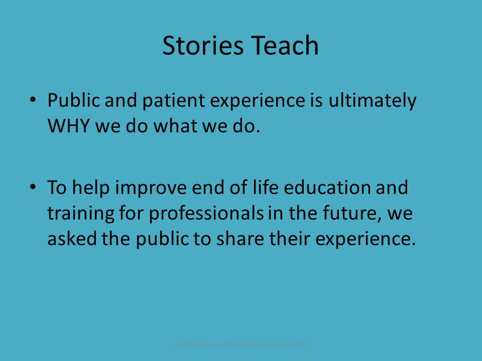 M. Matthiesen UCLAN Presentation 2011 Stories Teach Public and patient experience is ultimately WHY we do what we do. To help improve end of life educ