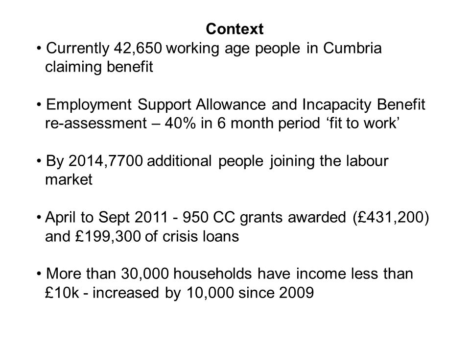 Context Currently 42,650 working age people in Cumbria claiming benefit Employment Support Allowance and Incapacity Benefit re-assessment – 40% in 6 m