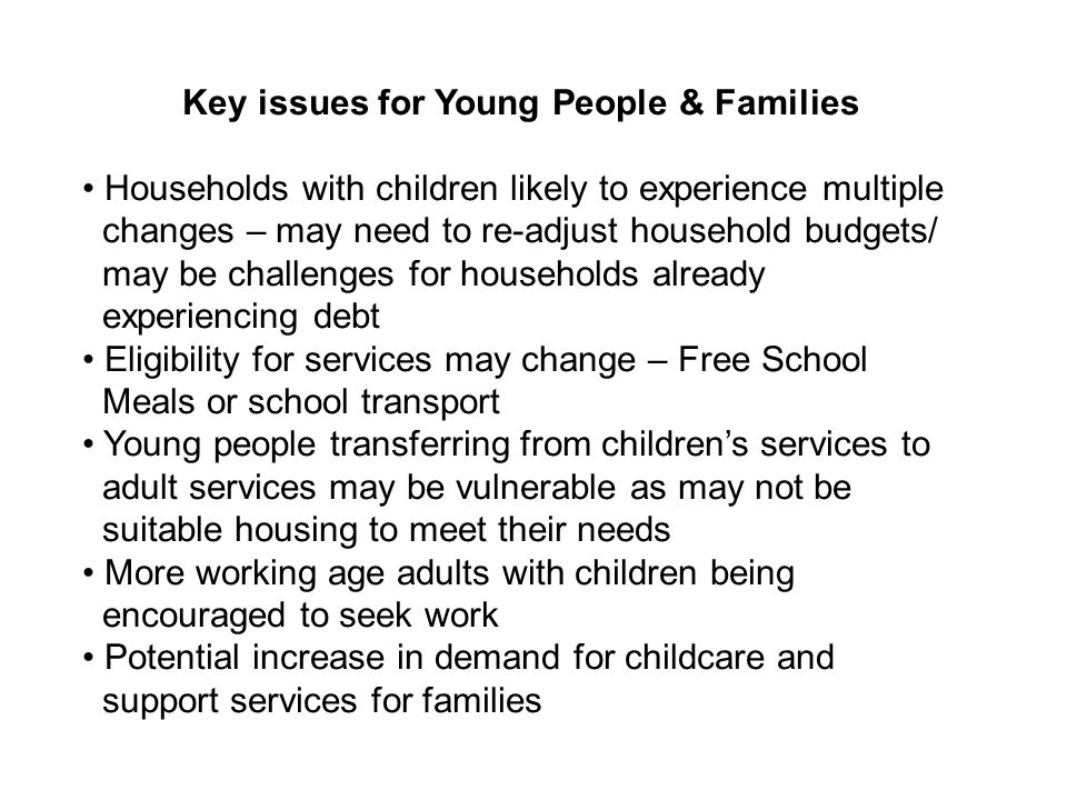 Key issues for Young People & Families Households with children likely to experience multiple changes – may need to re-adjust household budgets/ may be challenges for households already experiencing debt Eligibility for services may change – Free School Meals or school transport Young people transferring from childrens services to adult services may be vulnerable as may not be suitable housing to meet their needs More working age adults with children being encouraged to seek work Potential increase in demand for childcare and support services for families