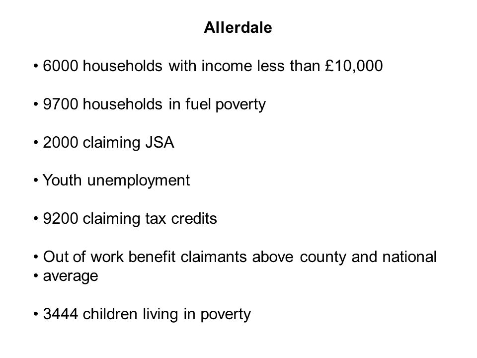 Allerdale 6000 households with income less than £10,000 9700 households in fuel poverty 2000 claiming JSA Youth unemployment 9200 claiming tax credits Out of work benefit claimants above county and national average 3444 children living in poverty