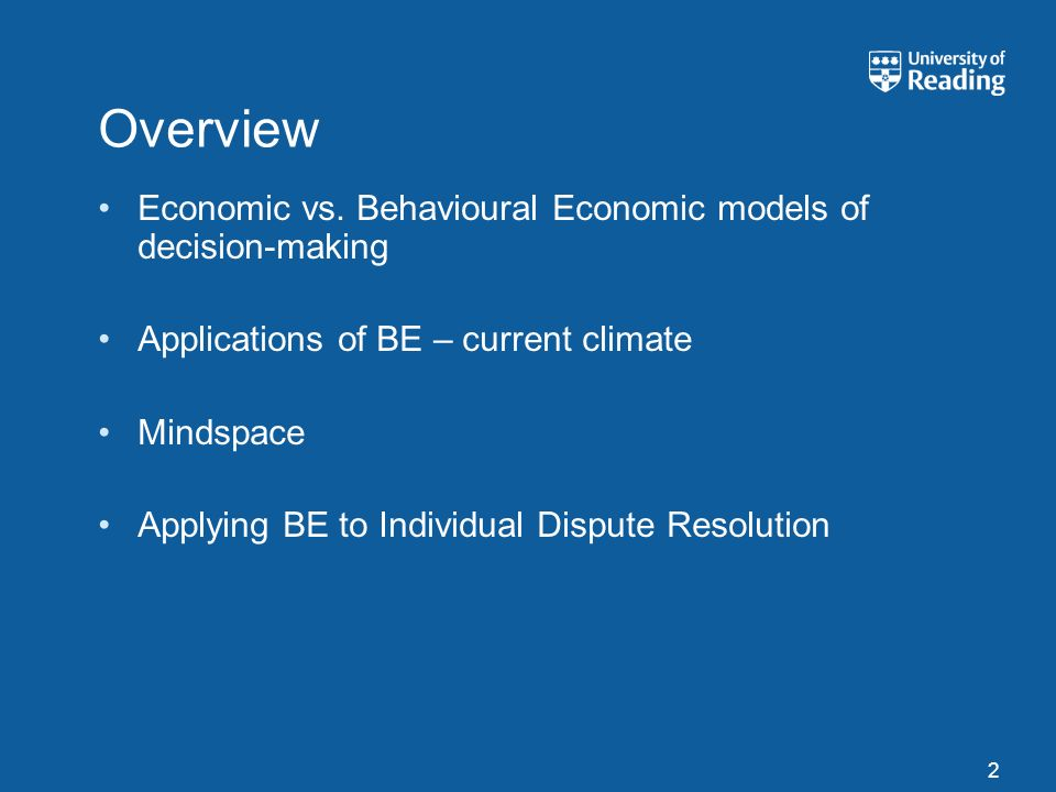 Overview Economic vs. Behavioural Economic models of decision-making Applications of BE – current climate Mindspace Applying BE to Individual Dispute