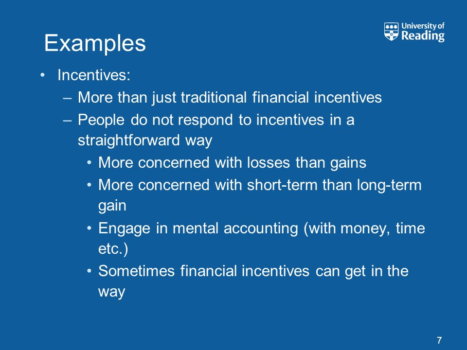 Examples Incentives: –More than just traditional financial incentives –People do not respond to incentives in a straightforward way More concerned with losses than gains More concerned with short-term than long-term gain Engage in mental accounting (with money, time etc.) Sometimes financial incentives can get in the way 7
