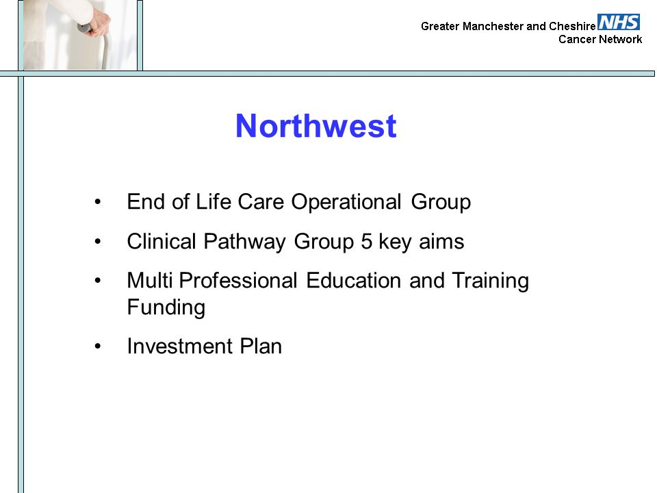 Northwest End of Life Care Operational Group Clinical Pathway Group 5 key aims Multi Professional Education and Training Funding Investment Plan