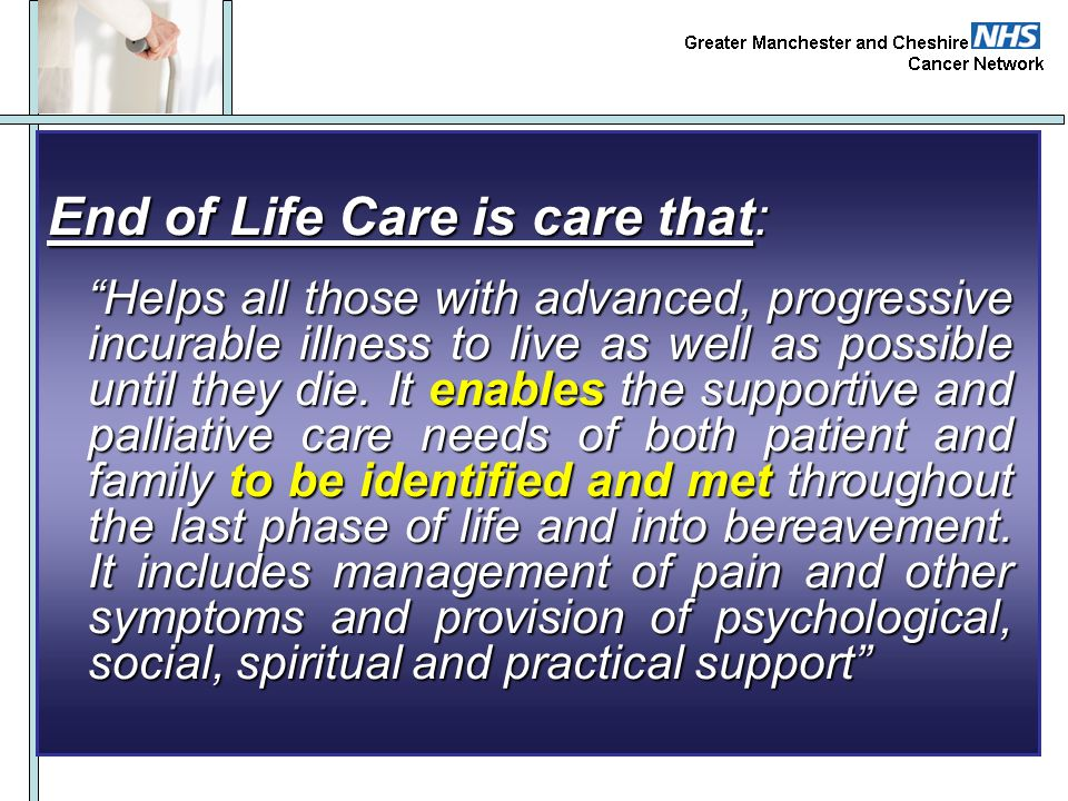 End of Life Care is care that: Helps all those with advanced, progressive incurable illness to live as well as possible until they die. It enables the