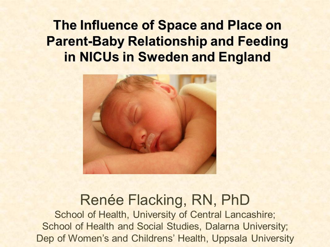 The Influence of Space and Place on Parent-Baby Relationship and Feeding in NICUs in Sweden and England Renée Flacking, RN, PhD School of Health, Univ