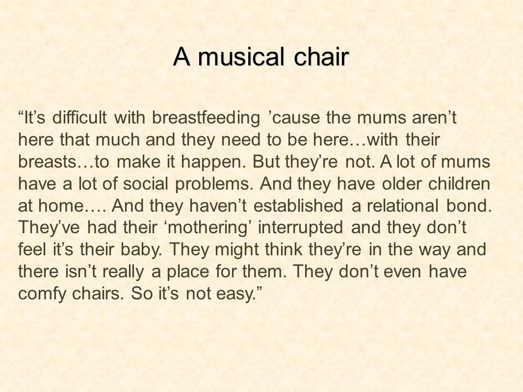 A musical chair Its difficult with breastfeeding cause the mums arent here that much and they need to be here…with their breasts…to make it happen. Bu