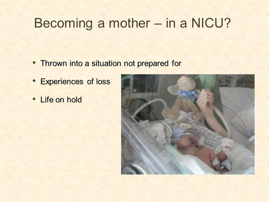 Becoming a mother – in a NICU? Thrown into a situation not prepared for Experiences of loss Life on hold Thrown into a situation not prepared for Expe