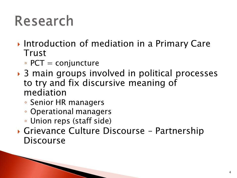 Introduction of mediation in a Primary Care Trust PCT = conjuncture 3 main groups involved in political processes to try and fix discursive meaning of mediation Senior HR managers Operational managers Union reps (staff side) Grievance Culture Discourse – Partnership Discourse 4