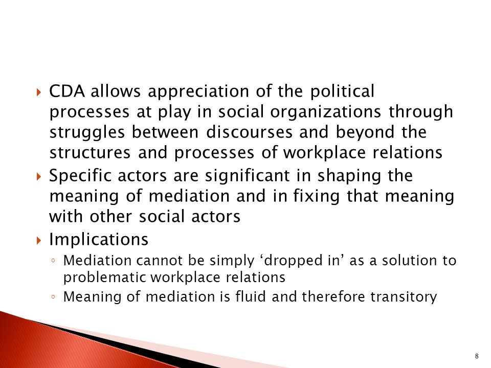 CDA allows appreciation of the political processes at play in social organizations through struggles between discourses and beyond the structures and processes of workplace relations Specific actors are significant in shaping the meaning of mediation and in fixing that meaning with other social actors Implications Mediation cannot be simply dropped in as a solution to problematic workplace relations Meaning of mediation is fluid and therefore transitory 8