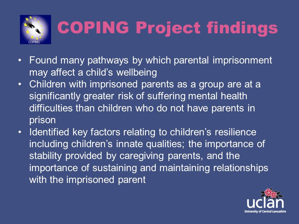 COPING Project findings Found many pathways by which parental imprisonment may affect a childs wellbeing Children with imprisoned parents as a group a
