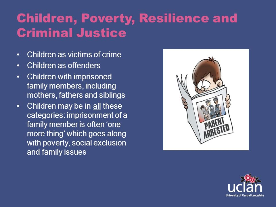 Children, Poverty, Resilience and Criminal Justice Children as victims of crime Children as offenders Children with imprisoned family members, includi