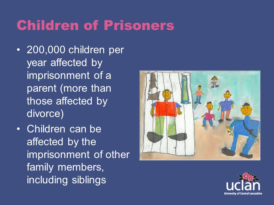Children of Prisoners 200,000 children per year affected by imprisonment of a parent (more than those affected by divorce) Children can be affected by
