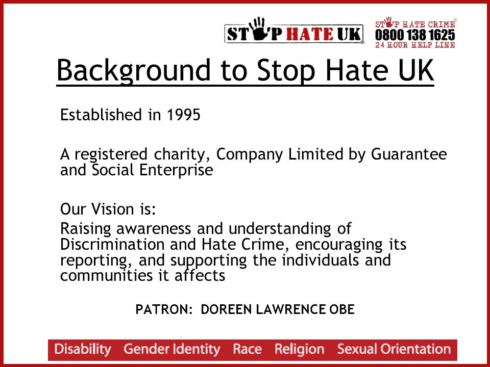 Background to Stop Hate UK Established in 1995 A registered charity, Company Limited by Guarantee and Social Enterprise Our Vision is: Raising awareness and understanding of Discrimination and Hate Crime, encouraging its reporting, and supporting the individuals and communities it affects PATRON: DOREEN LAWRENCE OBE