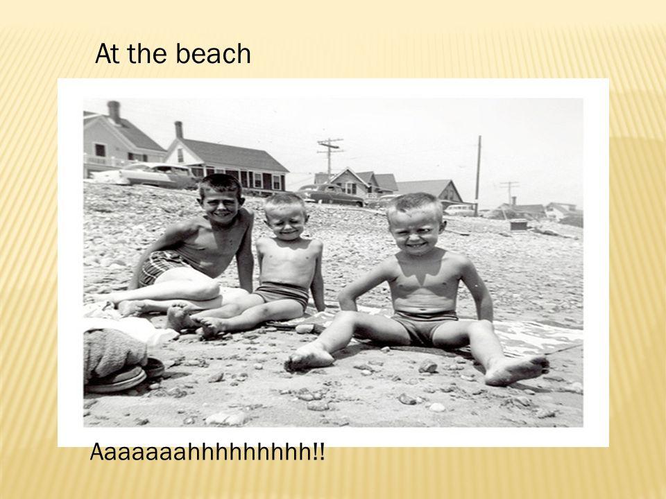 Aaaaaaahhhhhhhhh!! At the beach