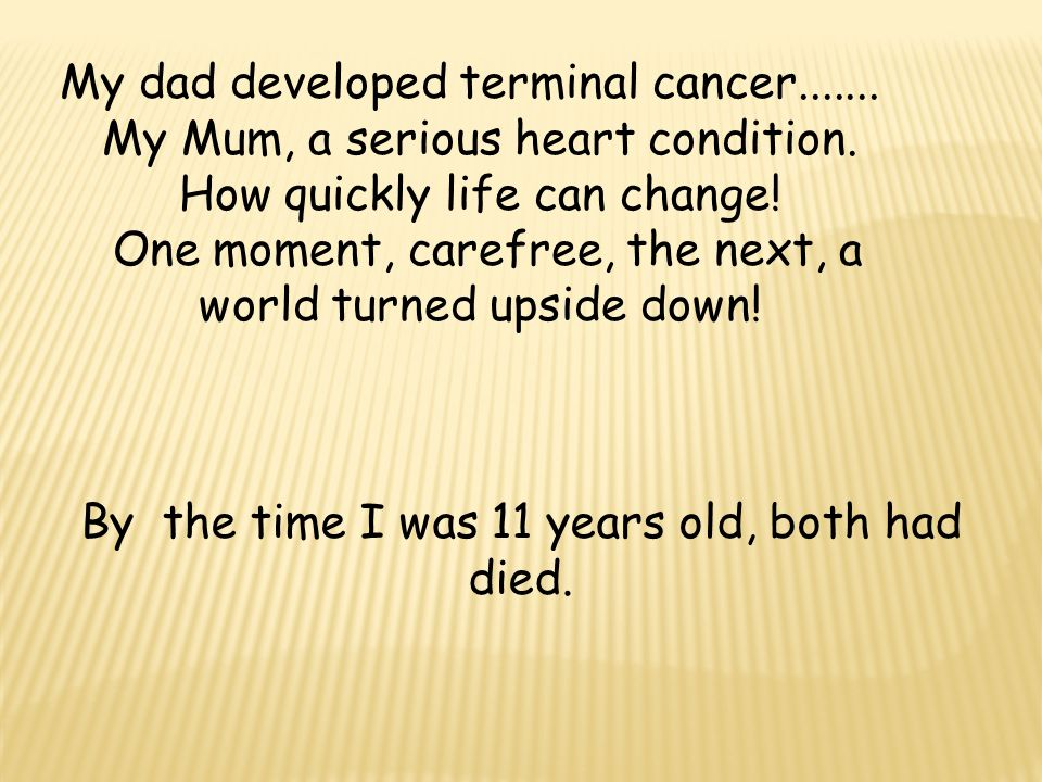 My dad developed terminal cancer....... My Mum, a serious heart condition.