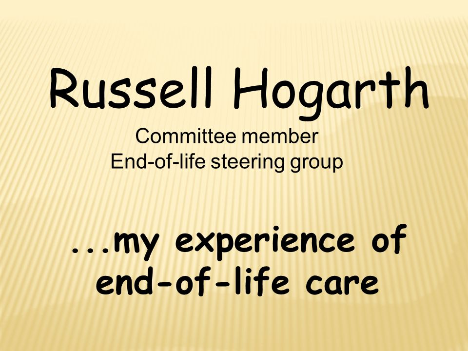 ...my experience of end-of-life care Russell Hogarth Committee member End-of-life steering group