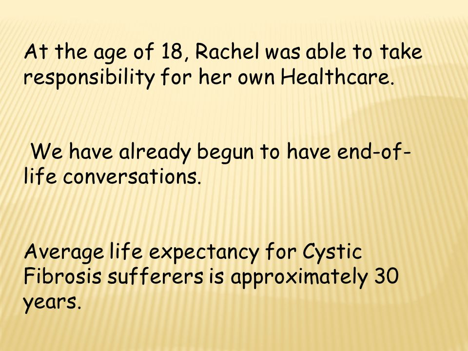 At the age of 18, Rachel was able to take responsibility for her own Healthcare. We have already begun to have end-of- life conversations. Average lif