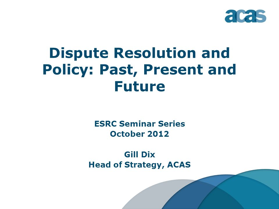 Dispute Resolution and Policy: Past, Present and Future ESRC Seminar Series October 2012 Gill Dix Head of Strategy, ACAS