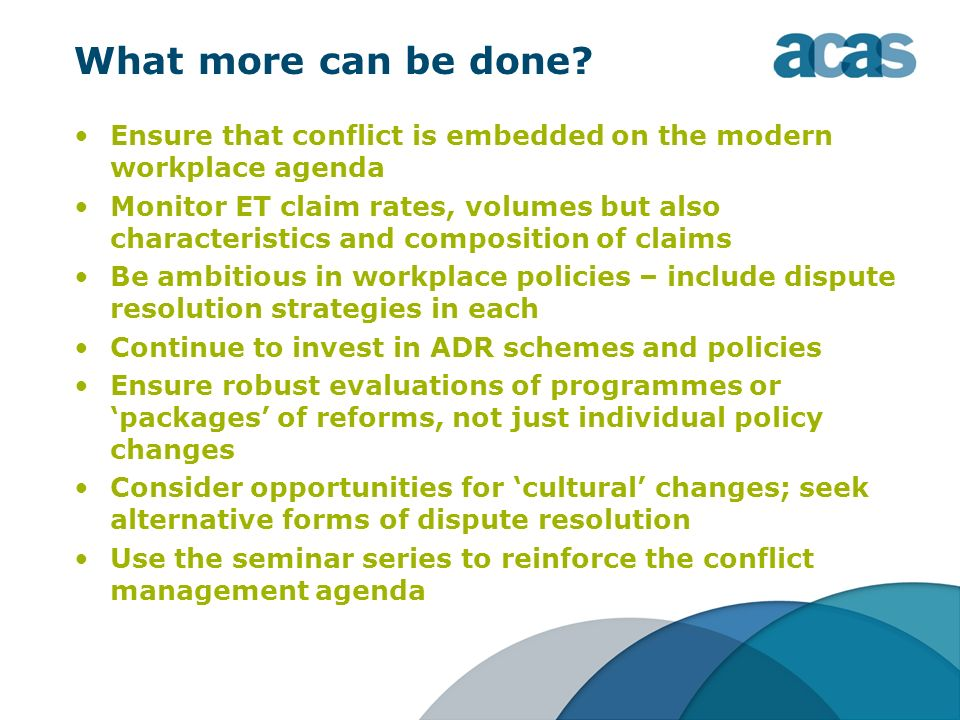 What more can be done? Ensure that conflict is embedded on the modern workplace agenda Monitor ET claim rates, volumes but also characteristics and co