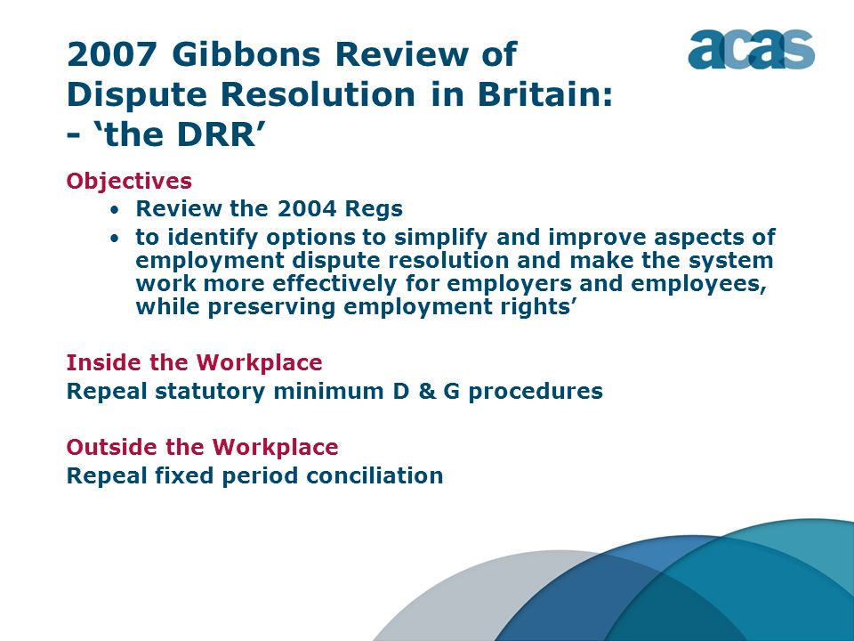 2007 Gibbons Review of Dispute Resolution in Britain: - the DRR Objectives Review the 2004 Regs to identify options to simplify and improve aspects of